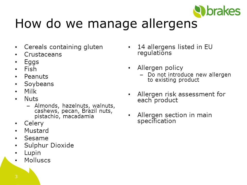 3 How do we manage allergens Cereals containing gluten Crustaceans Eggs Fish Peanuts Soybeans Milk Nuts – Almonds, hazelnuts, walnuts, cashews, pecan, Brazil nuts, pistachio, macadamia Celery Mustard Sesame Sulphur Dioxide Lupin Molluscs 14 allergens listed in EU regulations Allergen policy – Do not introduce new allergen to existing product Allergen risk assessment for each product Allergen section in main specification