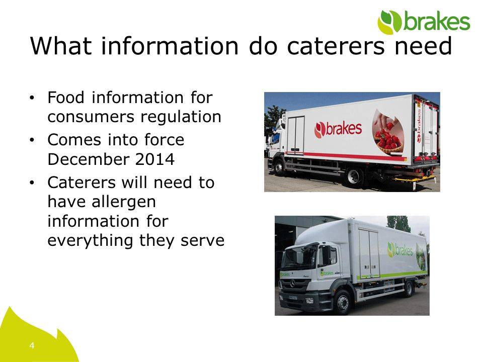 4 What information do caterers need Food information for consumers regulation Comes into force December 2014 Caterers will need to have allergen information for everything they serve