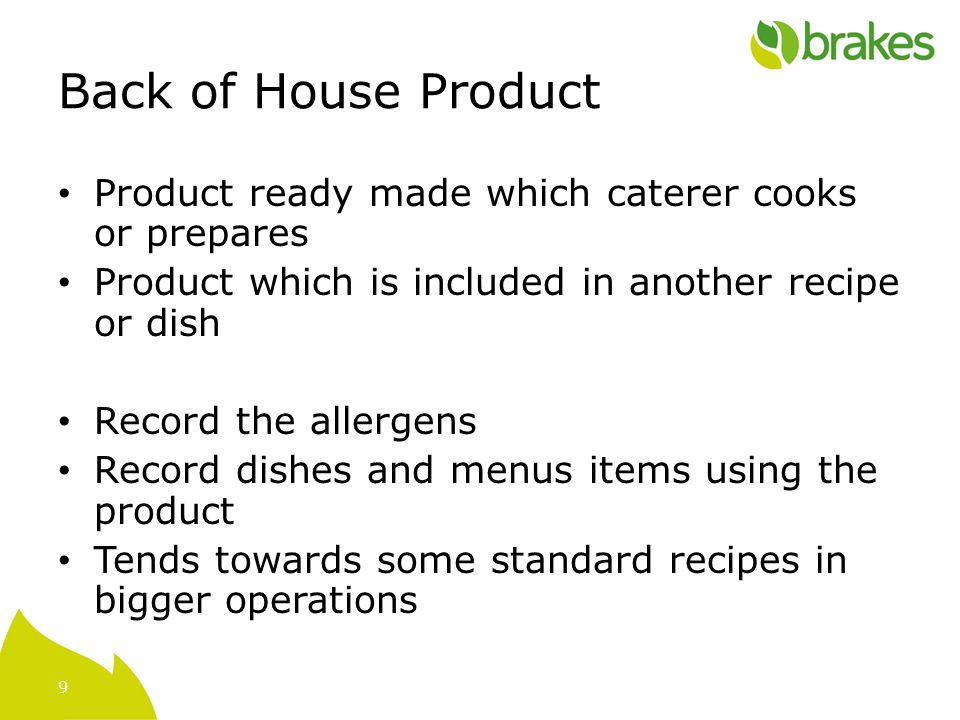 9 Back of House Product Product ready made which caterer cooks or prepares Product which is included in another recipe or dish Record the allergens Record dishes and menus items using the product Tends towards some standard recipes in bigger operations