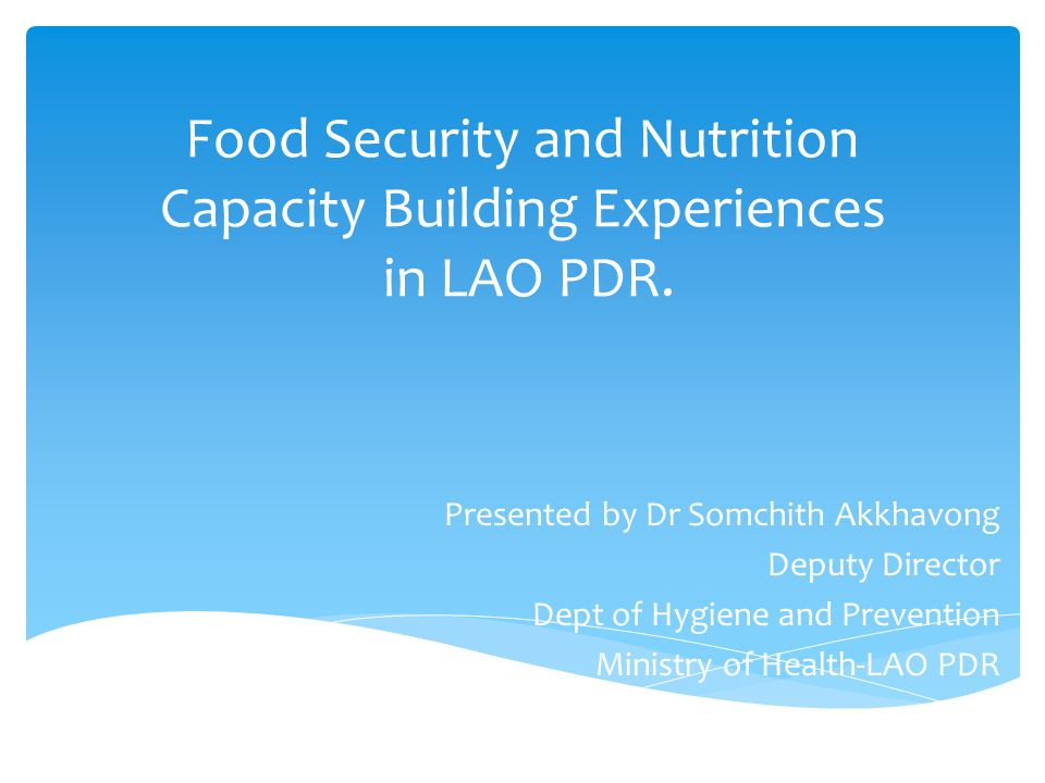 Food Security and Nutrition Capacity Building Experiences in LAO PDR. Presented by Dr Somchith Akkhavong Deputy Director Dept of Hygiene and Preventio