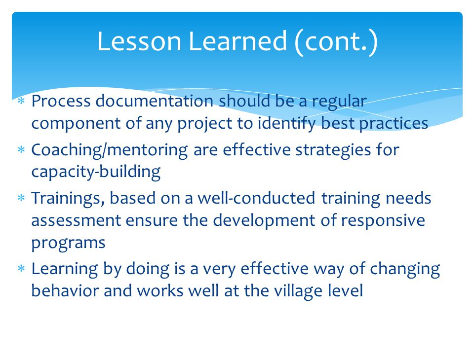 Process documentation should be a regular component of any project to identify best practices Coaching/mentoring are effective strategies for capacity