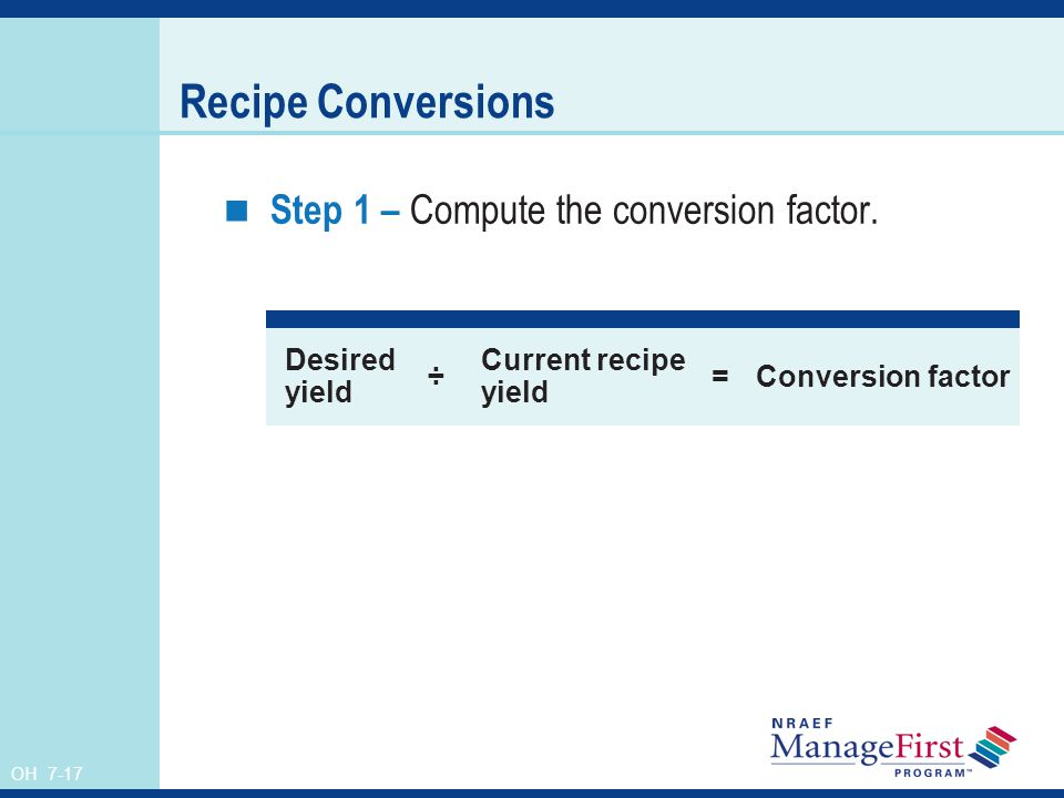 OH 7-17 Recipe Conversions Step 1 – Compute the conversion factor. Desired yield ÷ Current recipe yield =Conversion factor