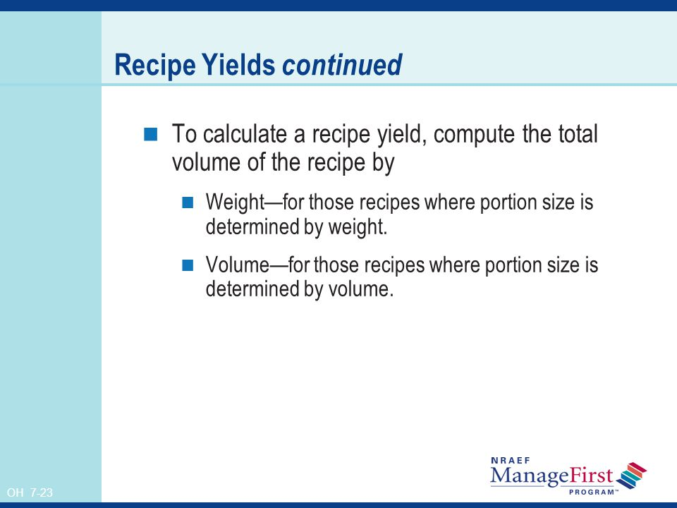 OH 7-23 Recipe Yields continued To calculate a recipe yield, compute the total volume of the recipe by Weightfor those recipes where portion size is d