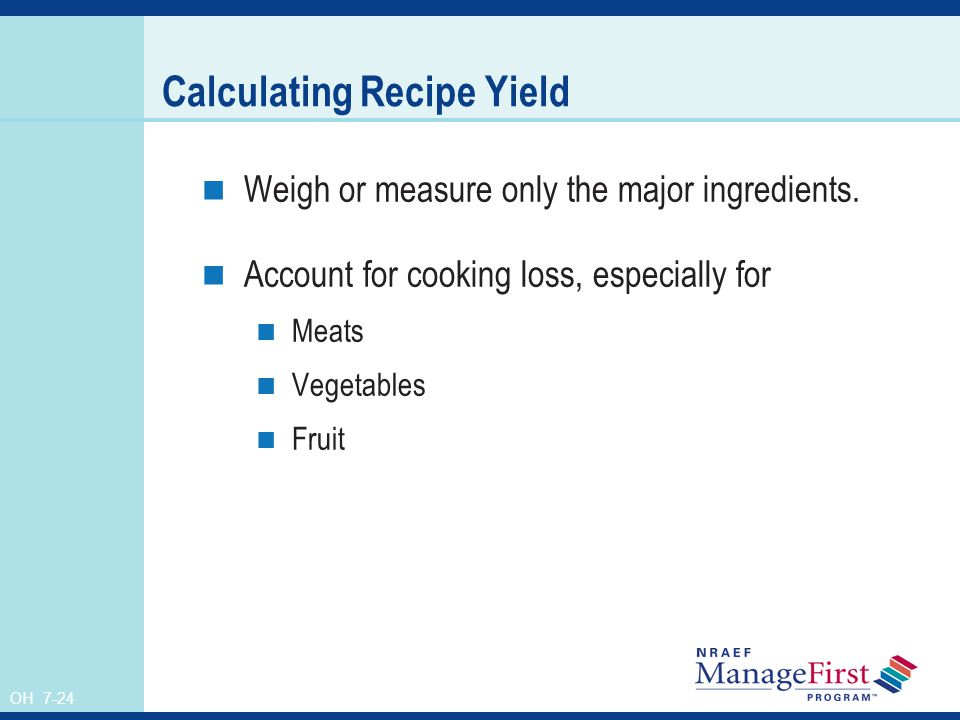 OH 7-24 Calculating Recipe Yield Weigh or measure only the major ingredients. Account for cooking loss, especially for Meats Vegetables Fruit
