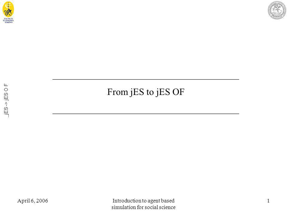 April 6, 2006Introduction to agent based simulation for social science 1 _jES -> jES O F _______________________________________ From jES to jES OF _______________________________________