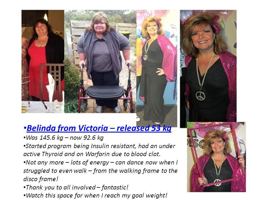 Belinda from Victoria – released 53 kg Was 145.6 kg – now 92.6 kg Started program being Insulin resistant, had an under active Thyroid and on Warfarin