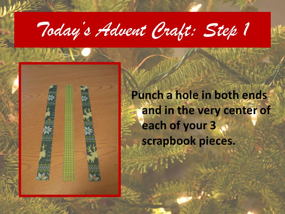 Todays Advent Craft: Step 1 Punch a hole in both ends and in the very center of each of your 3 scrapbook pieces.