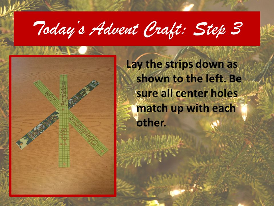 Todays Advent Craft: Step 3 Lay the strips down as shown to the left. Be sure all center holes match up with each other.