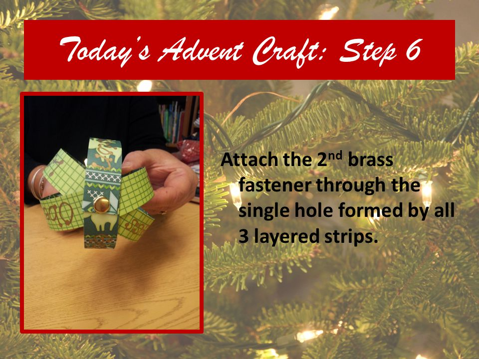 Todays Advent Craft: Step 6 Attach the 2 nd brass fastener through the single hole formed by all 3 layered strips.