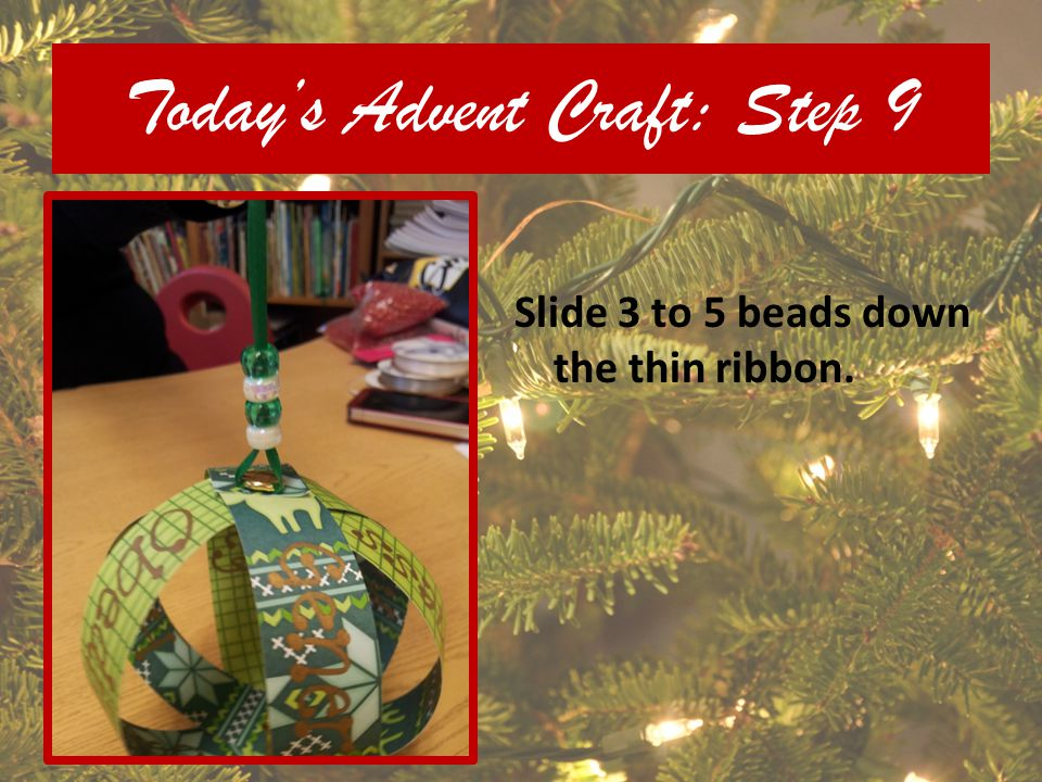 Todays Advent Craft: Step 9 Slide 3 to 5 beads down the thin ribbon.