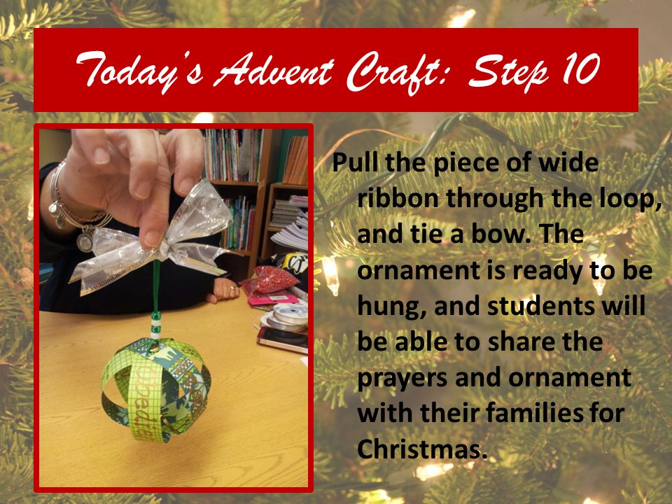 Todays Advent Craft: Step 10 Pull the piece of wide ribbon through the loop, and tie a bow. The ornament is ready to be hung, and students will be abl