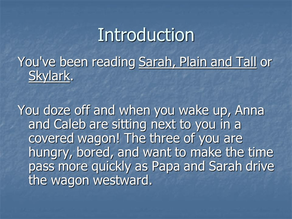 Introduction You've been reading Sarah, Plain and Tall or Skylark. You doze off and when you wake up, Anna and Caleb are sitting next to you in a cove