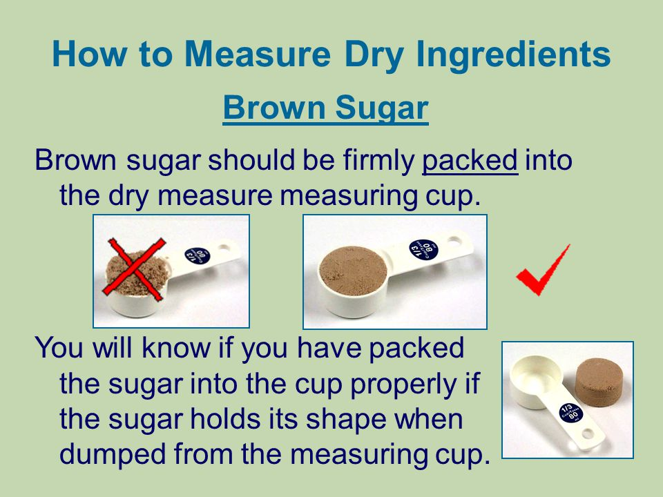How to Measure Dry Ingredients Brown Sugar Brown sugar should be firmly packed into the dry measure measuring cup. You will know if you have packed th