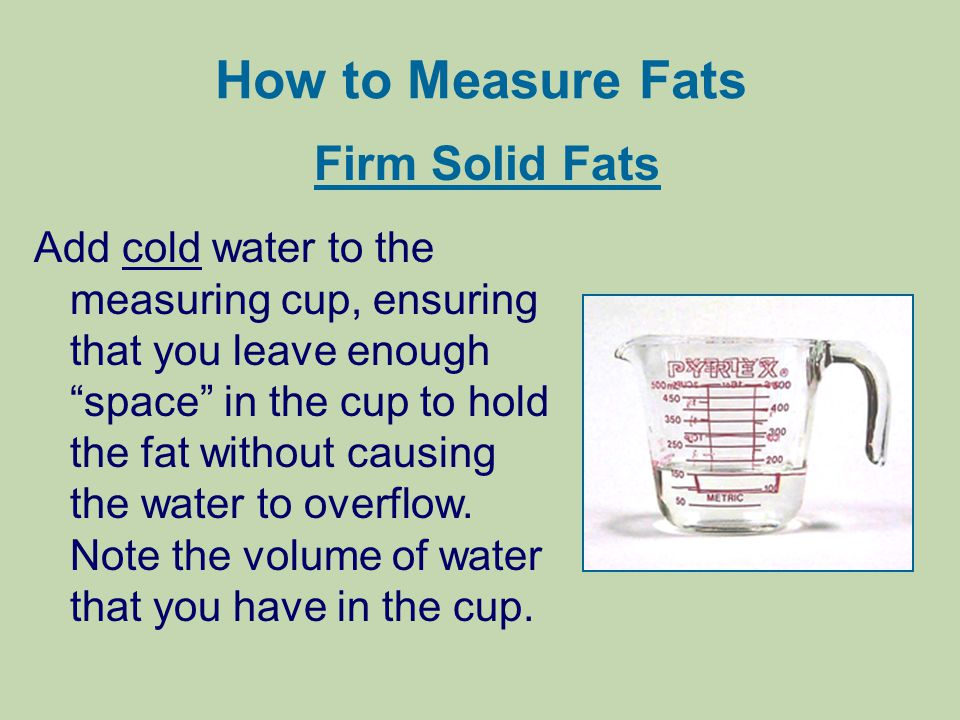 How to Measure Fats Firm Solid Fats Add cold water to the measuring cup, ensuring that you leave enough space in the cup to hold the fat without causi