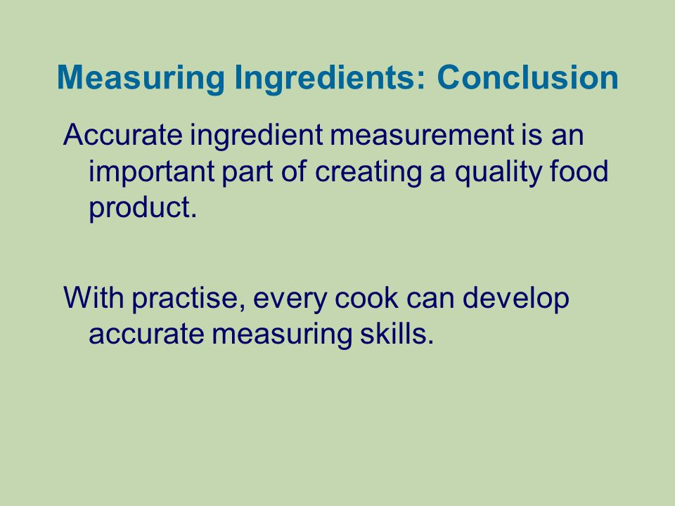 Measuring Ingredients: Conclusion Accurate ingredient measurement is an important part of creating a quality food product. With practise, every cook c