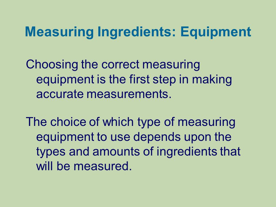 Measuring Ingredients: Equipment Choosing the correct measuring equipment is the first step in making accurate measurements. The choice of which type