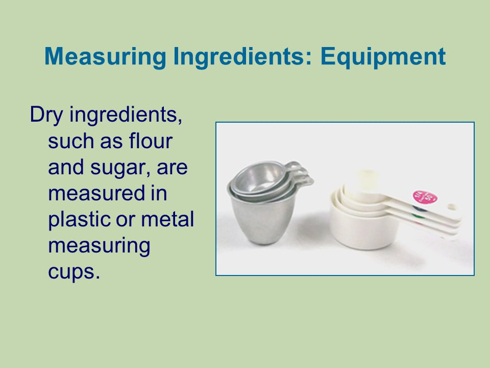 Measuring Ingredients: Equipment Dry ingredients, such as flour and sugar, are measured in plastic or metal measuring cups.