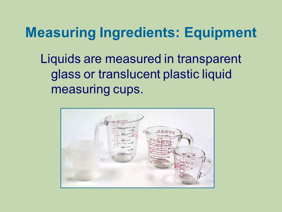 Measuring Ingredients: Equipment Liquids are measured in transparent glass or translucent plastic liquid measuring cups.