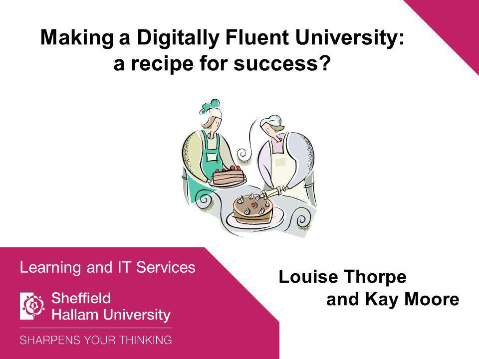 Making a Digitally Fluent University: a recipe for success? Learning and IT Services Louise Thorpe and Kay Moore