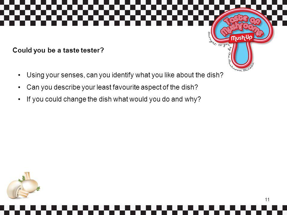 Could you be a taste tester? Using your senses, can you identify what you like about the dish? Can you describe your least favourite aspect of the dis