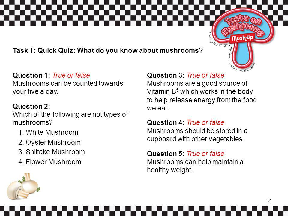 Task 1: Quick Quiz: What do you know about mushrooms? Question 1: True or false Mushrooms can be counted towards your five a day. Question 2: Which of