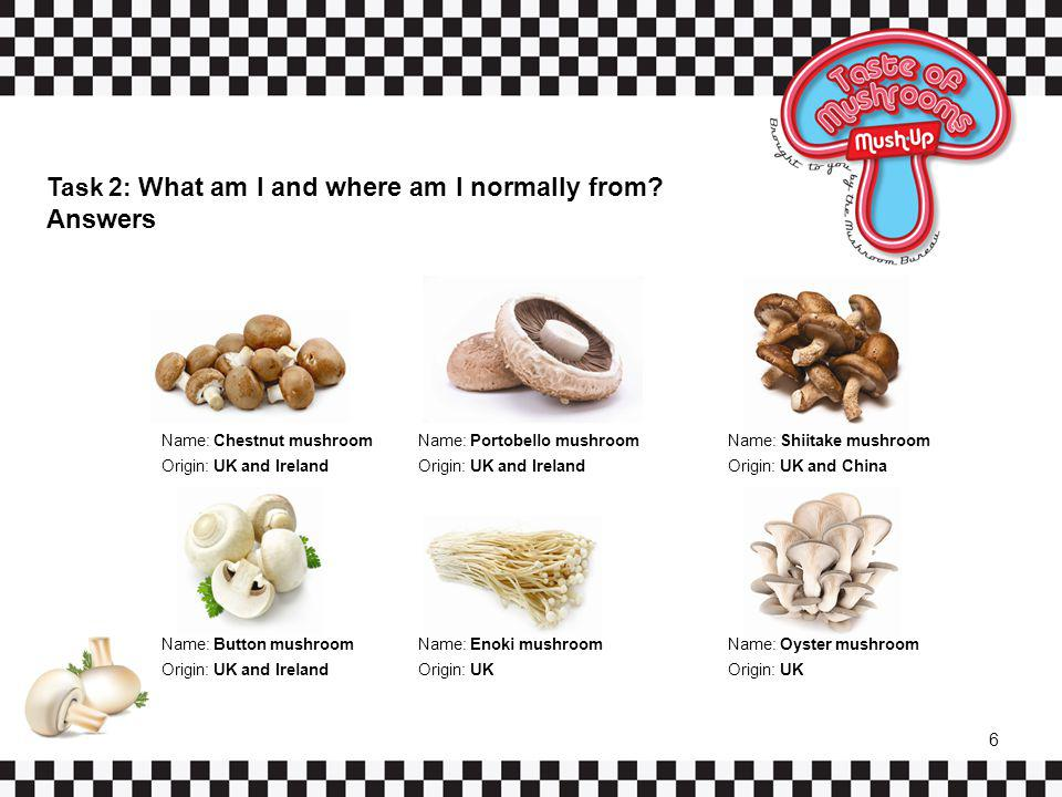 Task 2: What am I and where am I normally from? Answers Name: Chestnut mushroom Origin: UK and Ireland Name: Portobello mushroom Origin: UK and Irelan