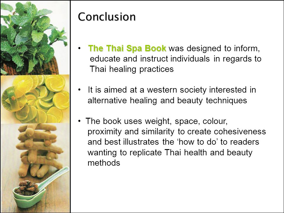 Conclusion The Thai Spa Book The Thai Spa Book was designed to inform, educate and instruct individuals in regards to Thai healing practices It is aimed at a western society interested in alternative healing and beauty techniques The book uses weight, space, colour, proximity and similarity to create cohesiveness and best illustrates the how to do to readers wanting to replicate Thai health and beauty methods
