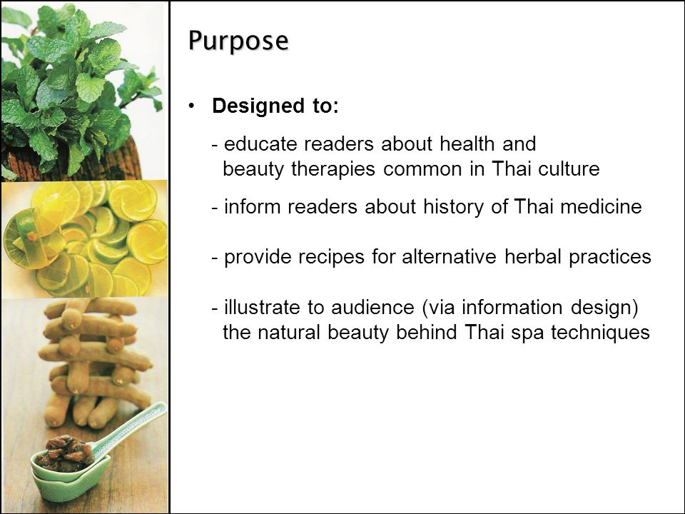 Purpose Designed to: - educate readers about health and beauty therapies common in Thai culture - inform readers about history of Thai medicine - provide recipes for alternative herbal practices - illustrate to audience (via information design) the natural beauty behind Thai spa techniques