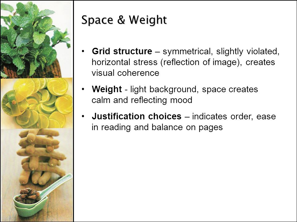 Space & Weight Grid structure – symmetrical, slightly violated, horizontal stress (reflection of image), creates visual coherence Weight - light background, space creates calm and reflecting mood Justification choices – indicates order, ease in reading and balance on pages