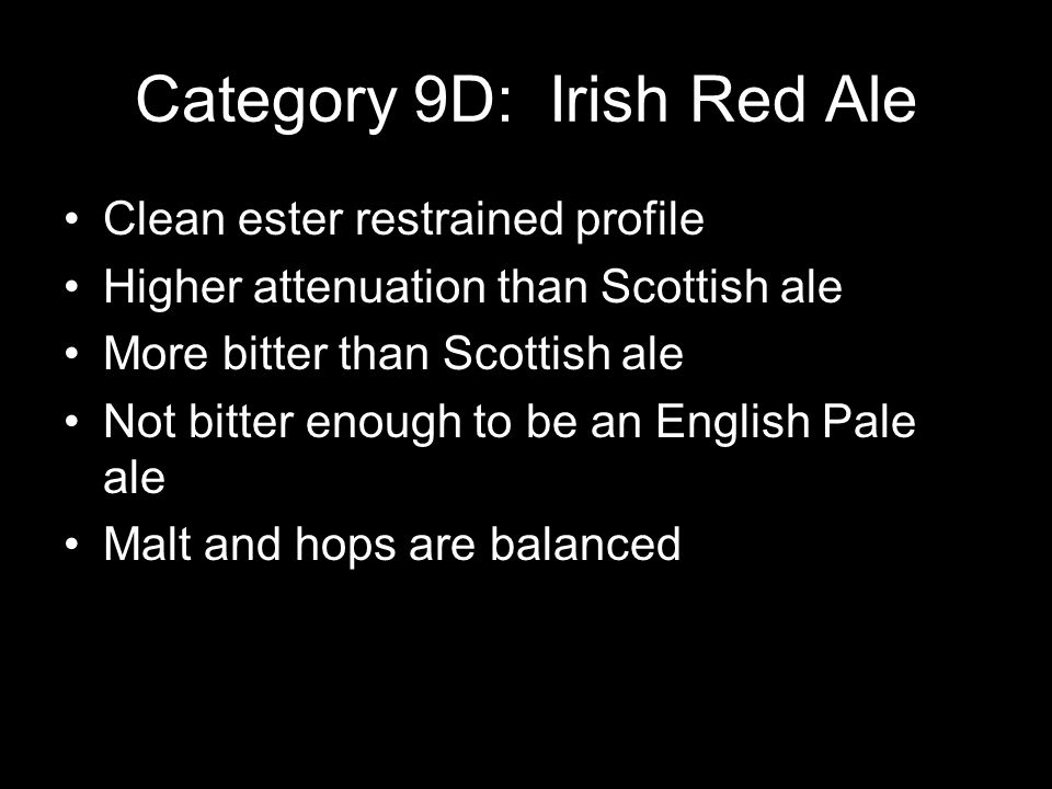 Category 9D: Irish Red Ale Clean ester restrained profile Higher attenuation than Scottish ale More bitter than Scottish ale Not bitter enough to be an English Pale ale Malt and hops are balanced