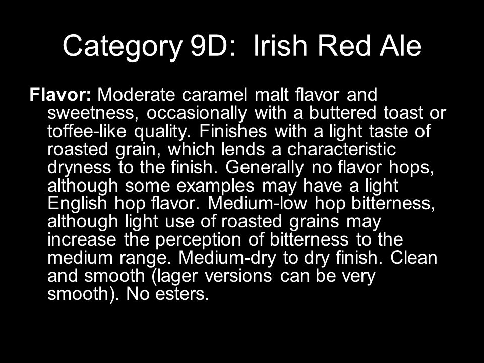 Category 9D: Irish Red Ale Flavor: Moderate caramel malt flavor and sweetness, occasionally with a buttered toast or toffee-like quality.