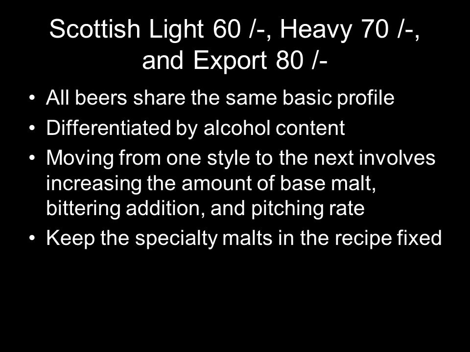 Scottish Light 60 /-, Heavy 70 /-, and Export 80 /- All beers share the same basic profile Differentiated by alcohol content Moving from one style to the next involves increasing the amount of base malt, bittering addition, and pitching rate Keep the specialty malts in the recipe fixed