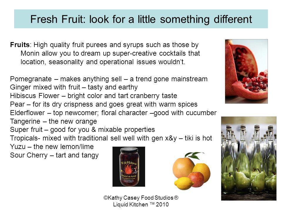 ©Kathy Casey Food Studios ® Liquid Kitchen 2010 Fresh Fruit: look for a little something different Fruits: High quality fruit purees and syrups such as those by Monin allow you to dream up super-creative cocktails that location, seasonality and operational issues wouldnt.
