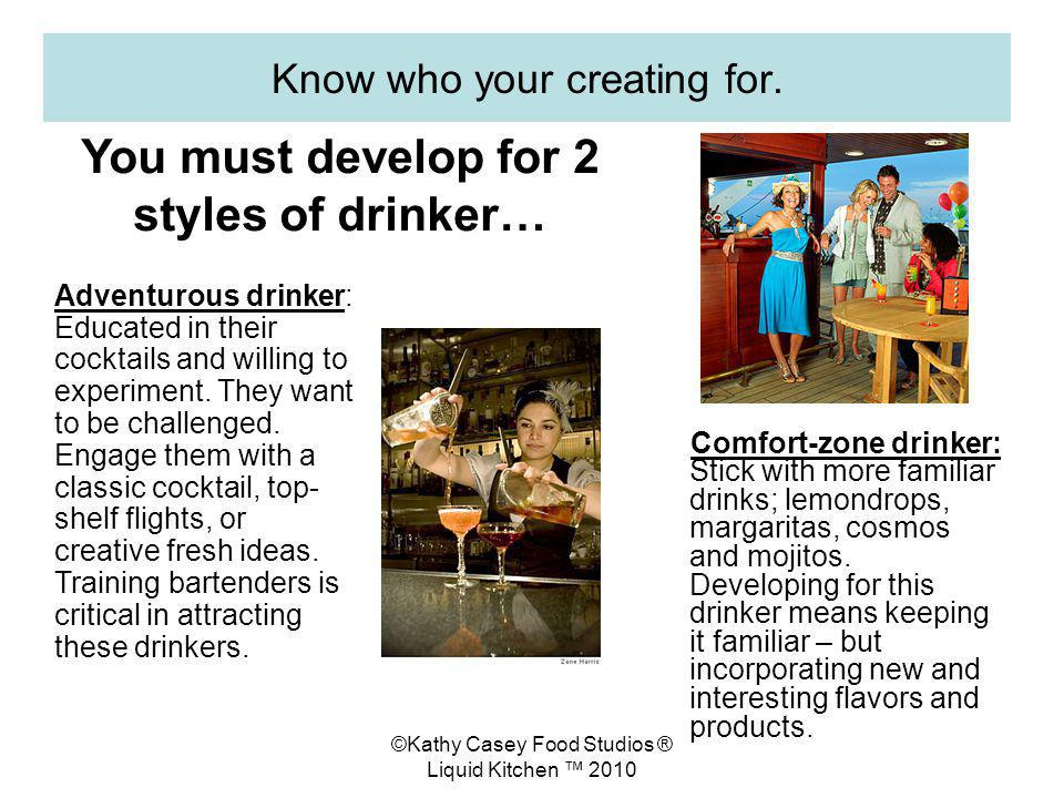 ©Kathy Casey Food Studios ® Liquid Kitchen 2010 Know who your creating for. Comfort-zone drinker: Stick with more familiar drinks; lemondrops, margari