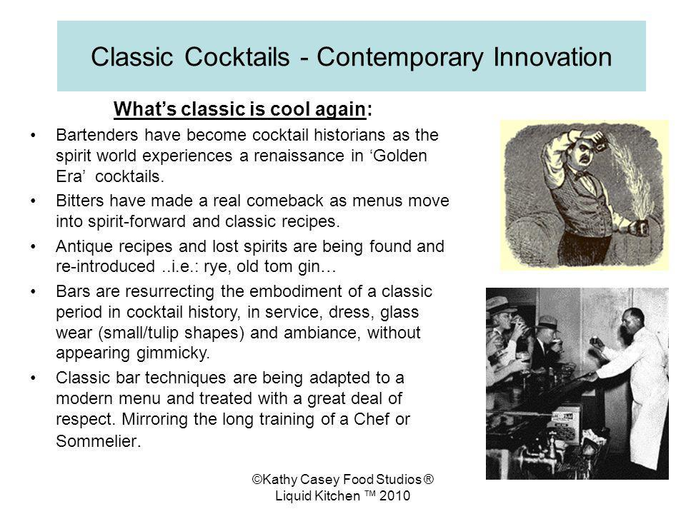 ©Kathy Casey Food Studios ® Liquid Kitchen 2010 Classic Cocktails - Contemporary Innovation Whats classic is cool again: Bartenders have become cocktail historians as the spirit world experiences a renaissance in Golden Era cocktails.