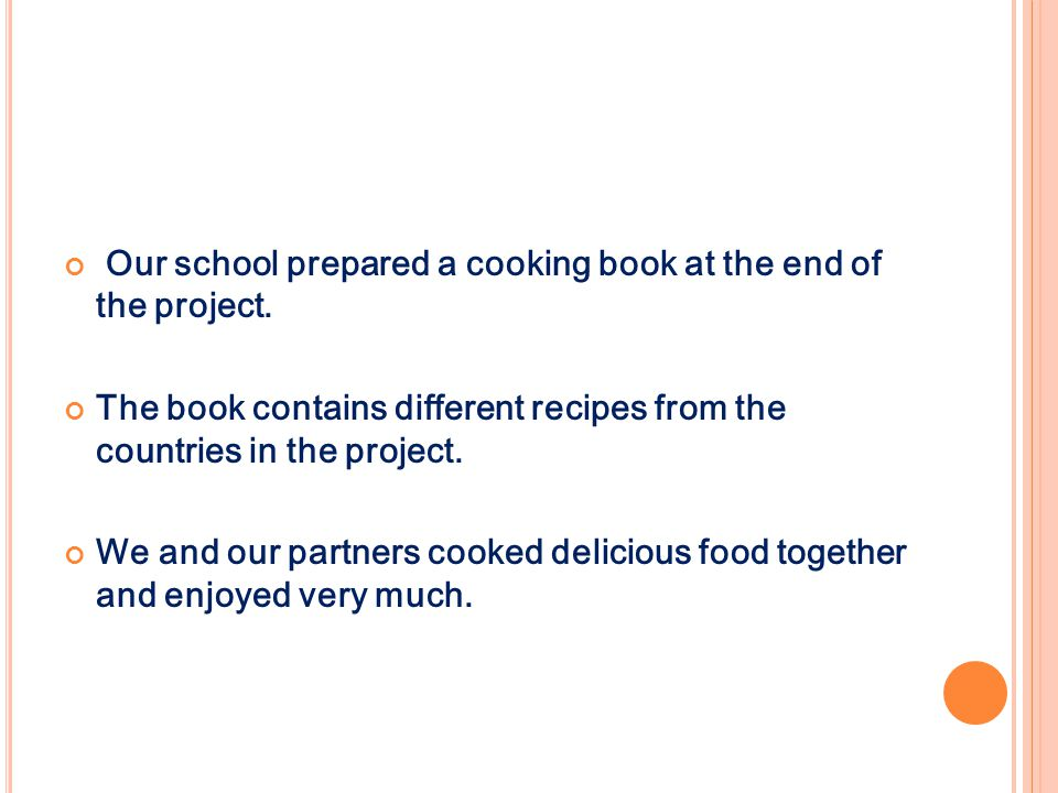 Our school prepared a cooking book at the end of the project. The book contains different recipes from the countries in the project. We and our partne
