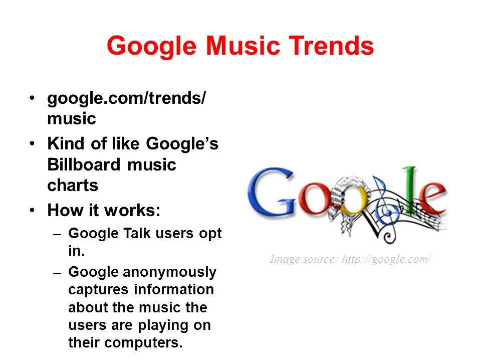 Google Music Trends google.com/trends/ music Kind of like Googles Billboard music charts How it works: –Google Talk users opt in. –Google anonymously