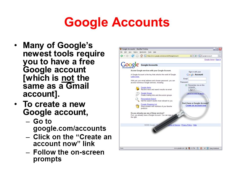 Google Accounts Many of Googles newest tools require you to have a free Google account [which is not the same as a Gmail account]. To create a new Goo