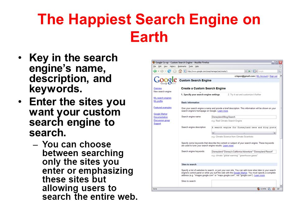 The Happiest Search Engine on Earth Key in the search engines name, description, and keywords. Enter the sites you want your custom search engine to s