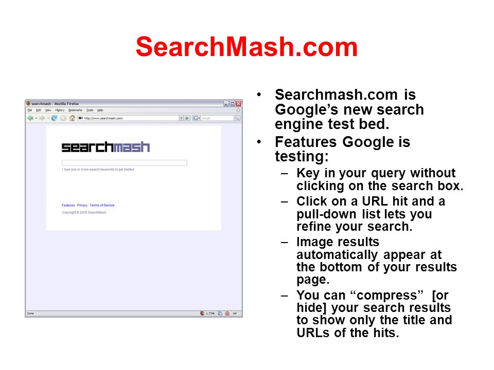 SearchMash.com Searchmash.com is Googles new search engine test bed. Features Google is testing: – Key in your query without clicking on the search bo