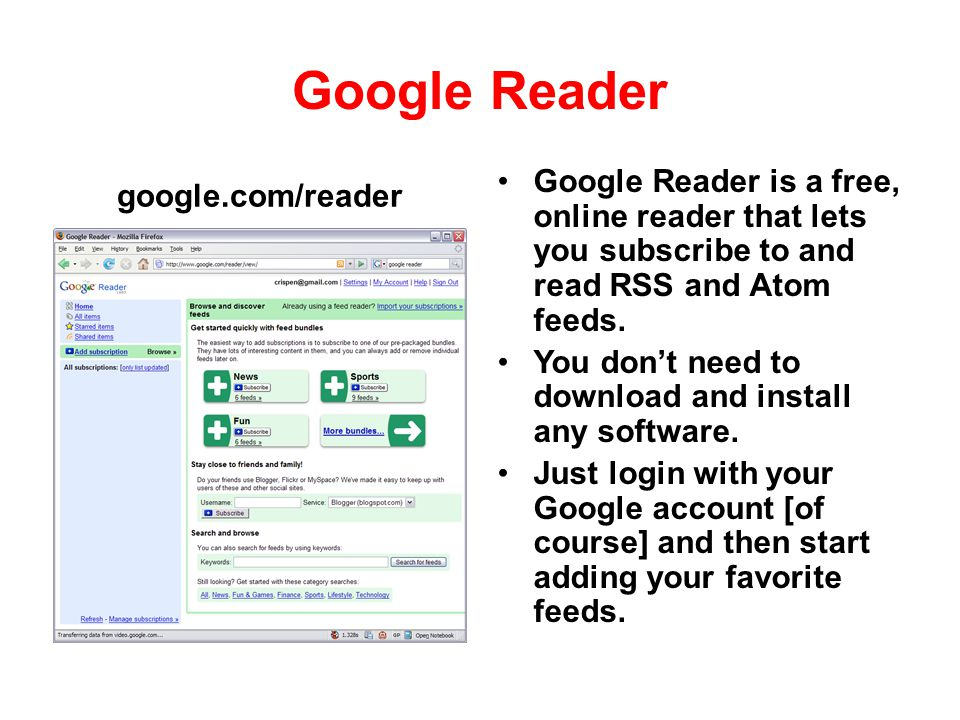 Google Reader google.com/reader Google Reader is a free, online reader that lets you subscribe to and read RSS and Atom feeds. You dont need to downlo