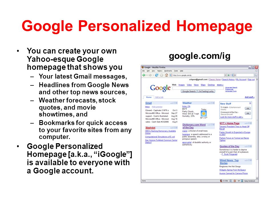 Google Personalized Homepage You can create your own Yahoo-esque Google homepage that shows you – Your latest Gmail messages, – Headlines from Google