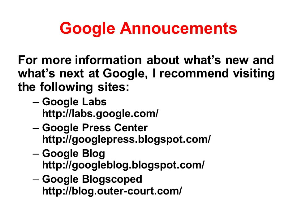 Google Annoucements For more information about whats new and whats next at Google, I recommend visiting the following sites: –Google Labs http://labs.