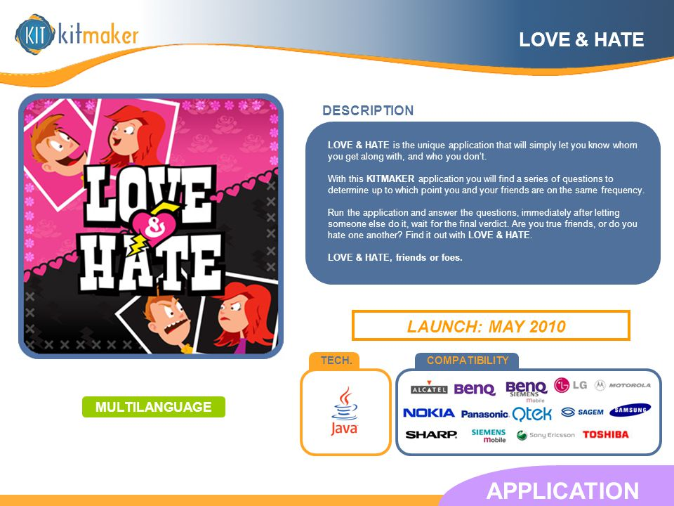 TECH.COMPATIBILITY DESCRIPTION APPLICATION LAUNCH: MAY 2010 LOVE & HATE LOVE & HATE is the unique application that will simply let you know whom you get along with, and who you dont.