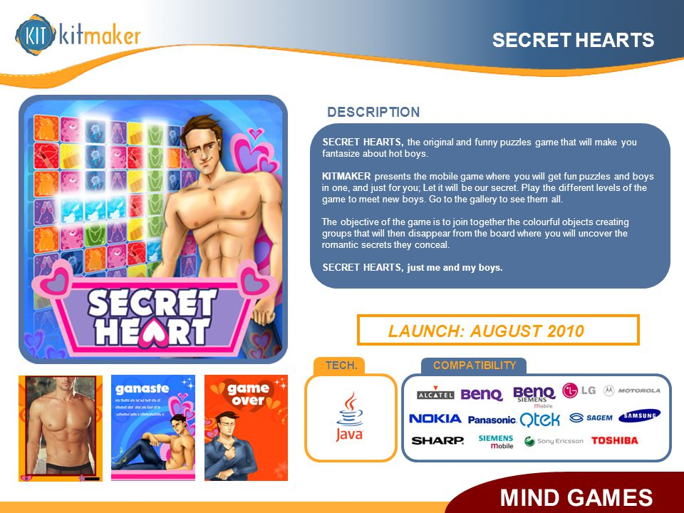 TECH.COMPATIBILITY DESCRIPTION LAUNCH: AUGUST 2010 SECRET HEARTS SECRET HEARTS, the original and funny puzzles game that will make you fantasize about hot boys.