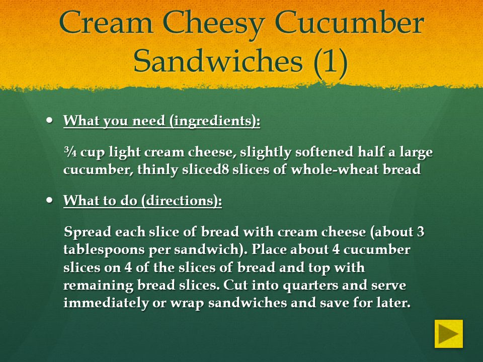 Cream Cheesy Cucumber Sandwiches (1) What you need (ingredients): What you need (ingredients): ¾ cup light cream cheese, slightly softened half a large cucumber, thinly sliced8 slices of whole-wheat bread ¾ cup light cream cheese, slightly softened half a large cucumber, thinly sliced8 slices of whole-wheat bread What to do (directions): What to do (directions): Spread each slice of bread with cream cheese (about 3 tablespoons per sandwich).