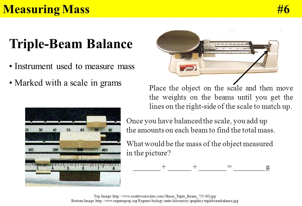 Triple-Beam Balance Instrument used to measure mass Marked with a scale in grams Place the object on the scale and then move the weights on the beams