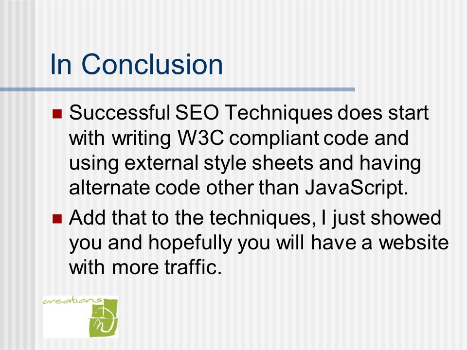 In Conclusion Successful SEO Techniques does start with writing W3C compliant code and using external style sheets and having alternate code other than JavaScript.