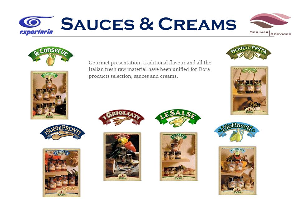 Sauces & Creams Gourmet presentation, traditional flavour and all the Italian fresh raw material have been unified for Dora products selection, sauces and creams.