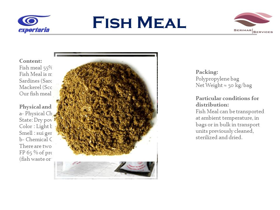 Fish Meal Content: Fish meal 55% and 65% Fish Meal is made of fish: Sardines (Sardina Pilchardus) Mackerel (Scomber Scombrus) Our fish meal is not made of damaged fish.